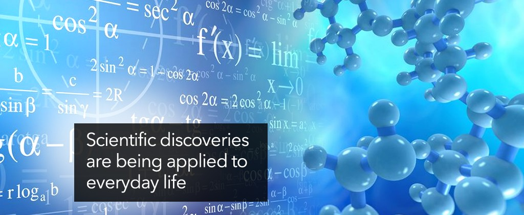 Scientific discoveries are being applied to everyday life