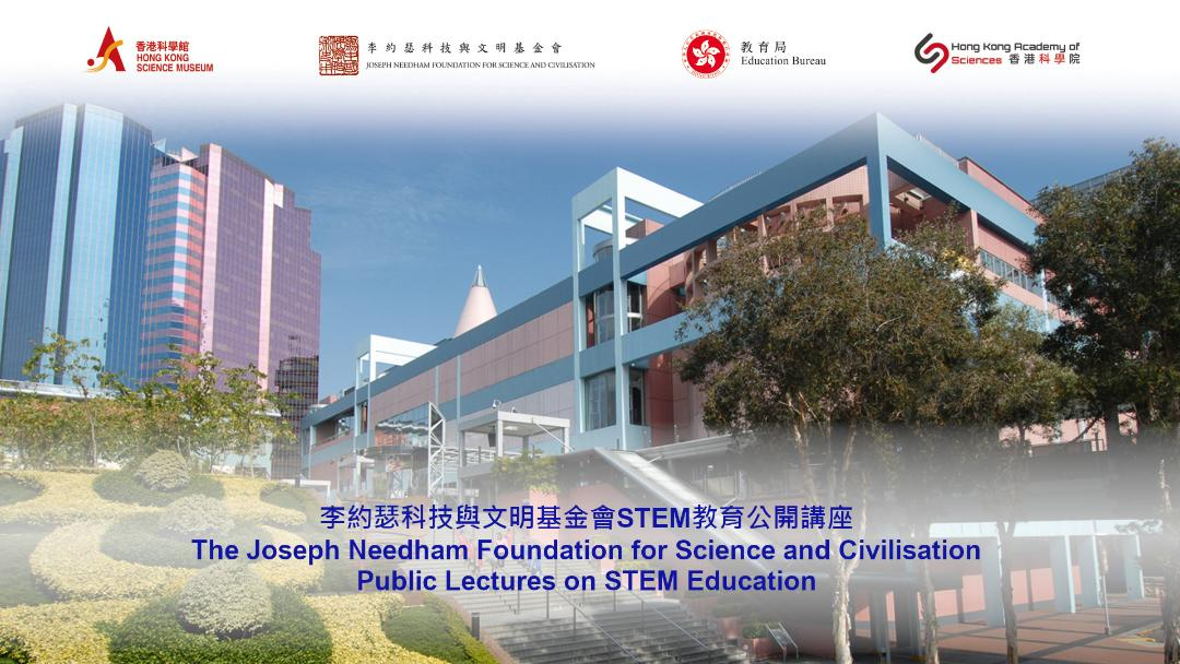 The Joseph Needham Foundation for Science and Civilisation- Public Lectures on STEM Education